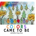 The Story of How Color Came to Be: Teaching Children About Color Theory and Friendship Cover Image