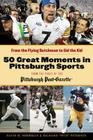 50 Great Moments in Pittsburgh Sports: From the Flying Dutchman to Sid the Kid Cover Image