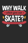 Why Walk When You Can Skate: Skateboard Journal, Blank Paperback Notebook for Skateboarder to write in, Skateboarding Gift, 150 pages, college rule Cover Image
