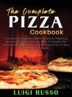 The Complete Pizza Cookbook: A Complete Beginners Guide To Mouth-Watering, Easy And Healthy Pizza Recipes To Delight The Senses, Nourish Your Body Cover Image