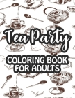 Tea Party Coloring Book For Adults: Relaxing Coloring Sheets With Tea Inspired Illustrations, Stress Relieving Designs To Color For Tea Lovers Cover Image