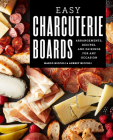 Easy Charcuterie Boards: Arrangements, Recipes, and Pairings for Any Occasion Cover Image