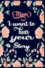 Mom, I Want To Hear Your Story: A Mother's Guided Journal To Share Her Life & Stories, Love And Special Memories (Hear Your Story Books) - Best Mom Gi Cover Image