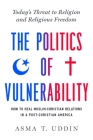 The  Politics of Vulnerability: How to Heal Muslim-Christian Relations in a Post-Christian America: Today's Threat to Religion and Religious Freedom Cover Image
