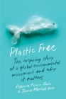 Plastic Free: The Inspiring Story of a Global Environmental Movement and Why It Matters Cover Image