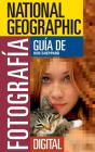 National Geographic Guia de Fotografia Digital: Secretos Para Hacer las Mejores Fotografias Cover Image