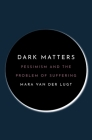 Dark Matters: Pessimism and the Problem of Suffering Cover Image