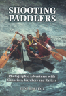 Shooting Paddlers: Photographic Adventures with Canoeists, Kayakers and Rafters Cover Image