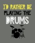 I'd Rather Be Playing the Drums: Drumming Gift for People Who Love Playing the Drums - Funny Saying on Cover for Percussion Lovers - Blank Lined Journ Cover Image
