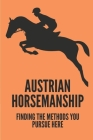 Austrian Horsemanship: Finding The Methods You Pursue Here: Art Of Riding In Australia Cover Image