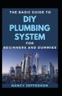 The Basic Guide To DIY Plumbing System For Beginners And Dummies Cover Image
