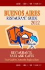 Buenos Aires Restaurant Guide 2022: Your Guide to Authentic Regional Eats in Buenos Aires, Argentina (Restaurant Guide 2022) Cover Image