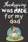 ThanksGiving Was Made For My Dad: Thanksgiving Notebook for Dads - For Fathers Who Want To Practice Being Thankful and Grateful Everyday Cover Image