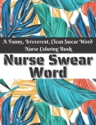 Nurse Swear Word Coloring Book: Swear Words Stress Relief and Relaxation Coloring Book for Nurses Funny Swearing Gift For Women, White Elephant Gifts Cover Image