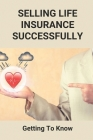Selling Life Insurance Successfully: Getting To Know: Marketing Strategies For Selling Life Insurance Cover Image