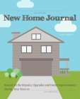 New Home Journal: Record All the Repairs, Upgrades and Home Improvements During Your Years at... Cover Image