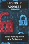 Hiding IP Address: Basic Hacking Tools And Softwares: What Are The Effects Of Computer Hacking Cover Image