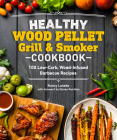 Healthy Wood Pellet Grill & Smoker Cookbook: 100 Low-Carb Wood-Infused Barbecue Recipes (Healthy Cookbook) Cover Image