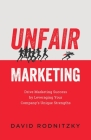 Unfair Marketing: Drive Marketing Success by Leveraging Your Company's Unique Strengths Cover Image