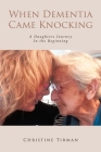 When Dementia Came Knocking: A Daughters Journey : In the Beginning Cover Image