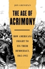 The Age of Acrimony: How Americans Fought to Fix Their Democracy, 1865-1915 Cover Image