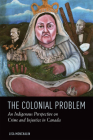The Colonial Problem: An Indigenous Perspective on Crime and Injustice in Canada Cover Image