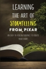 Learning The Art Of Storytelling From Pixar: An Easy-To-Follow Guidance To Create Your Story: Screenwriting 101 Mastering The Art Of Story Cover Image