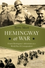 Hemingway at War: Ernest Hemingway's Adventures as a World War II Correspondent Cover Image