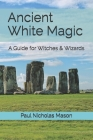 Ancient White Magic: A Guide for Witches & Wizards Cover Image
