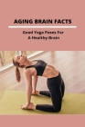 Aging Brain Facts: Good Yoga Poses For A Healthy Brain: Yoga For Concentration Cover Image