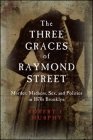The Three Graces of Raymond Street: Murder, Madness, Sex, and Politics in 1870s Brooklyn Cover Image