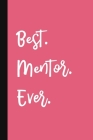 Best. Mentor. Ever.: A Cute + Funny Mentor Notebook - Mentor Gifts - Pink Colleague Gifts For Women Cover Image