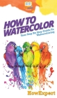 How To Watercolor: Your Step By Step Guide To Watercoloring Cover Image