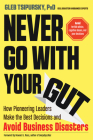 Never Go With Your Gut: How Pioneering Leaders Make the Best Decisions and Avoid Business Disasters (Avoid Terrible Advice, Cognitive Biases, and Poor Decisions) Cover Image