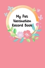 My Pet Vaccination Record Book: For Animal Lovers Pet's Health & Wellness Log Journal Notebook Record Your Pet's Daily Activities, Food Diet, Track Ve Cover Image