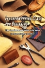 Leatherworking Class For Beginners: The Fundamental Skills You Need to Start Making Leather: Beginners Leatherworking Cover Image