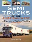 Semi Trucks of the American West: A Showcase of Regional Trucking 1900-1975 Cover Image
