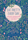 Eat Pretty Everyday: 365 Daily Inspirations for Nourishing Beauty, Inside and Out (Nutrition Books, Health Journal, Books about Food, Daily Inspiration, Beauty Cookbooks) Cover Image