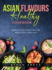 Asian Flavours Healthy Cookbook: Perfectly Balanced Healing Meals for Every Day! Cover Image