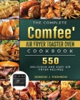 The Complete Comfee' Air Fryer Toaster Oven Cookbook: 550 Delicious and Easy Air Fryer Recipes Cover Image