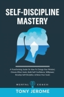 Self-Discipline Mastery: A Transforming Guide On How To Change Your Mindset, Choose Wiser Goals, Build Self Confidence, Willpower, Develop Self Cover Image