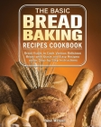 The Basic Bread Baking Recipes Cookbook: Great Guide to Cook Various Delicious Bread with Quick and Easy Recipes under Step-by-Step Instructions Cover Image