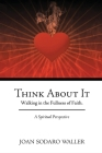 Think About It: Walking in the Fullness of Faith. A Spiritual Perspective Cover Image