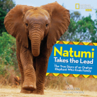 Natumi Takes the Lead: The True Story of an Orphan Elephant Who Finds Family Cover Image