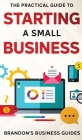 The Practical Guide To Starting A Small Business: Your All In One Blueprint To A Successful Online& Offline Business From Ideas, Plans& Ideal Customer Cover Image