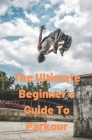 The Ultimate Beginner's Guide to Parkour: Basic Parkour Cover Image