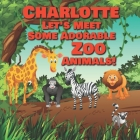 Charlotte Let's Meet Some Adorable Zoo Animals!: Personalized Baby Books with Your Child's Name in the Story - Zoo Animals Book for Toddlers - Childre Cover Image