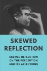 Skewed Reflection: Skewed Reflection On The Perception And Its Affections: Holds A Mirror Up To Ourselves And Society Cover Image