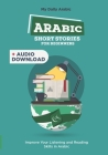 Arabic Short Stories for Beginners: 30 Captivating Short Stories to Learn Arabic & Grow Your Vocabulary the Fun Way! Cover Image