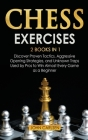 Chess Exercises: 2 Books in 1: Discover Proven Tactics, Aggressive Opening Strategies, and Unknown Traps Used by Pros to Win Almost Eve Cover Image